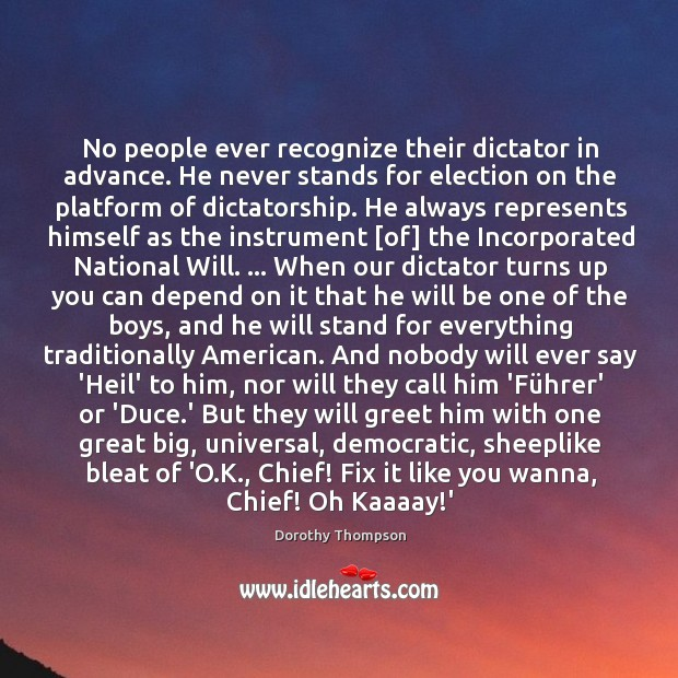 No people ever recognize their dictator in advance. He never stands for Dorothy Thompson Picture Quote