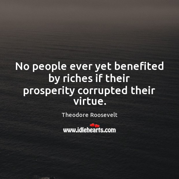 Image, No people ever yet benefited by riches if their prosperity corrupted their virtue.