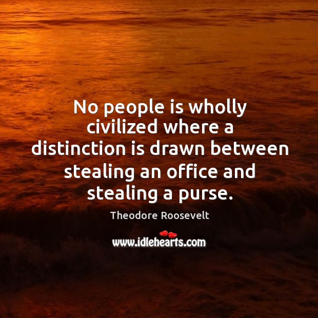 No people is wholly civilized where a distinction is drawn between stealing an office and stealing a purse. Image
