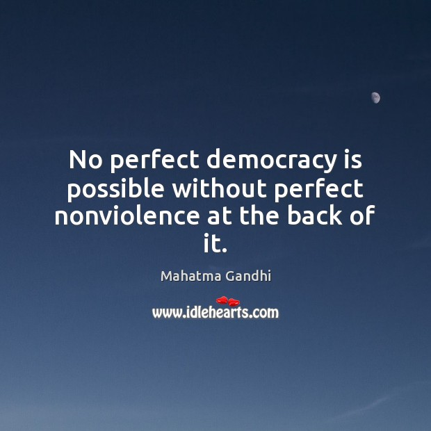 No perfect democracy is possible without perfect nonviolence at the back of it. Democracy Quotes Image