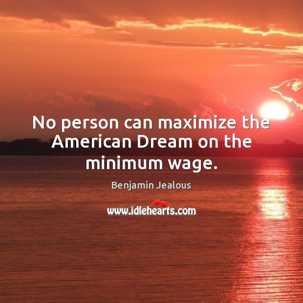 No person can maximize the American Dream on the minimum wage. Image