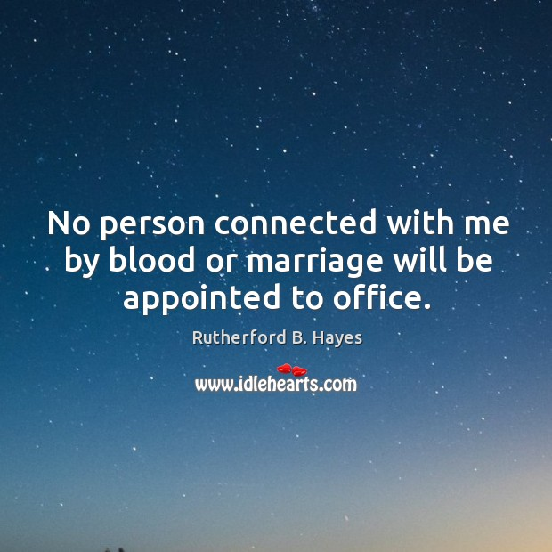 No person connected with me by blood or marriage will be appointed to office. Rutherford B. Hayes Picture Quote