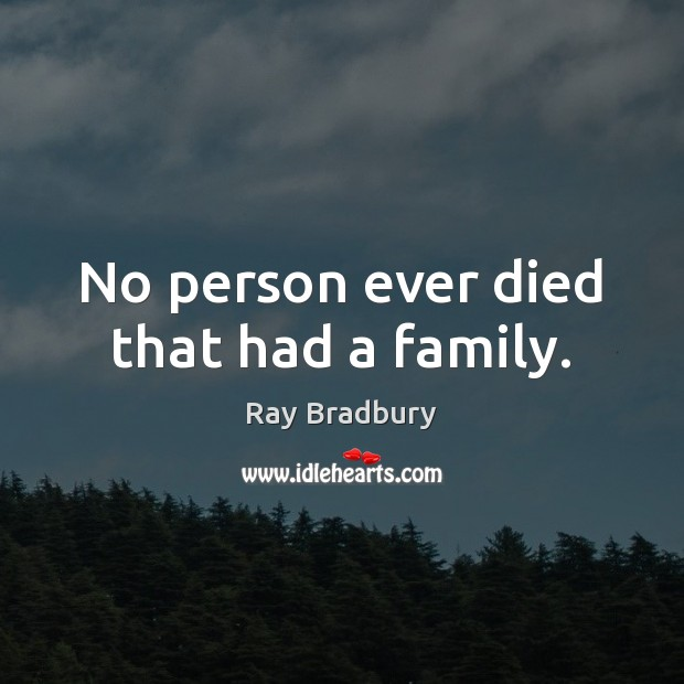 No person ever died that had a family. Image
