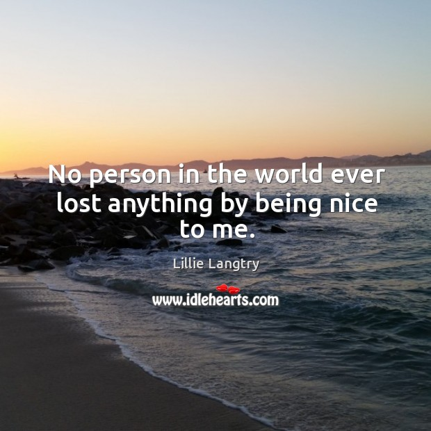 No person in the world ever lost anything by being nice to me. Lillie Langtry Picture Quote