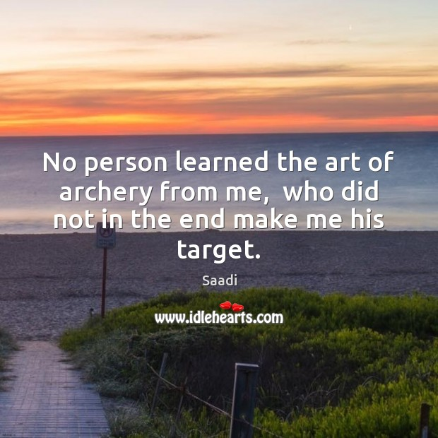 No person learned the art of archery from me,  who did not in the end make me his target. Saadi Picture Quote