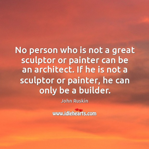 Image, No person who is not a great sculptor or painter can be an architect.