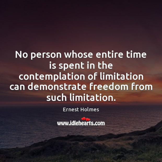 Image, No person whose entire time is spent in the contemplation of limitation