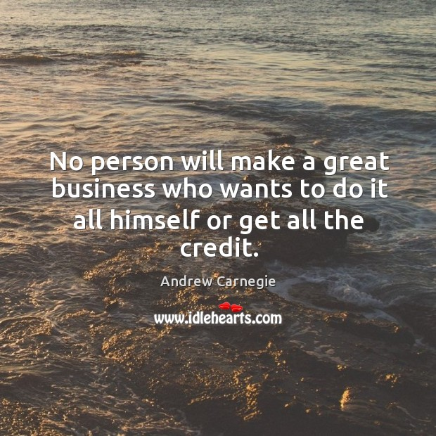 No person will make a great business who wants to do it all himself or get all the credit. Image