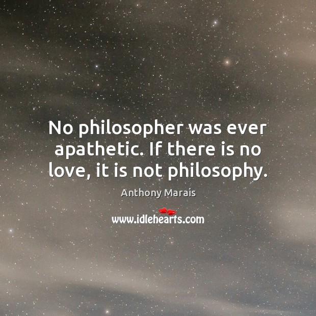 Image, No philosopher was ever apathetic. If there is no love, it is not philosophy.