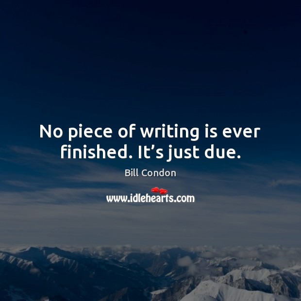 Image, No piece of writing is ever finished. It's just due.