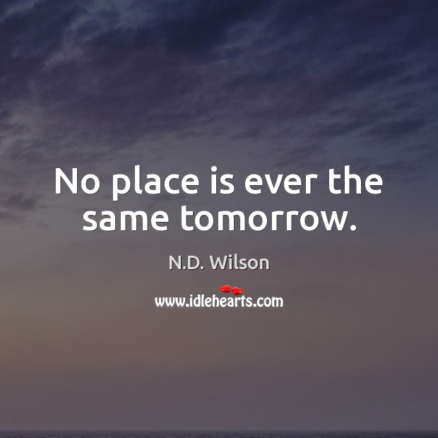 Image, No place is ever the same tomorrow.