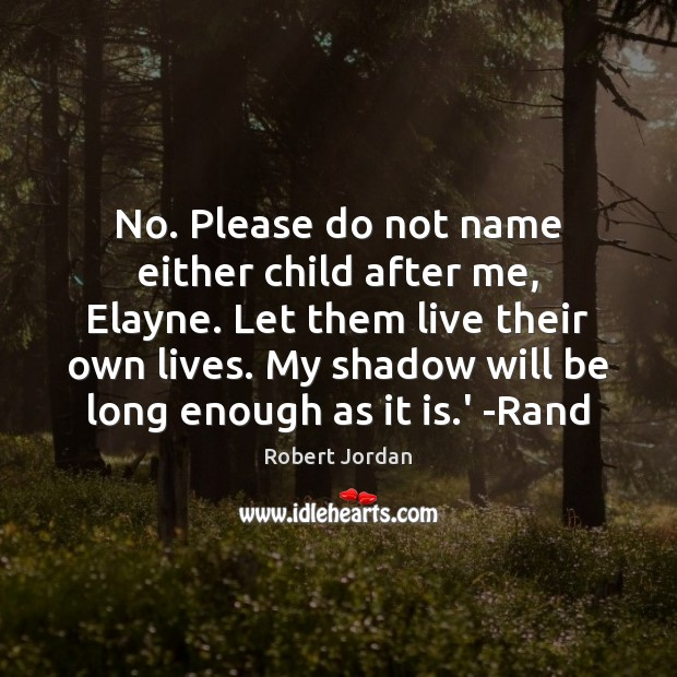 No. Please do not name either child after me, Elayne. Let them Robert Jordan Picture Quote