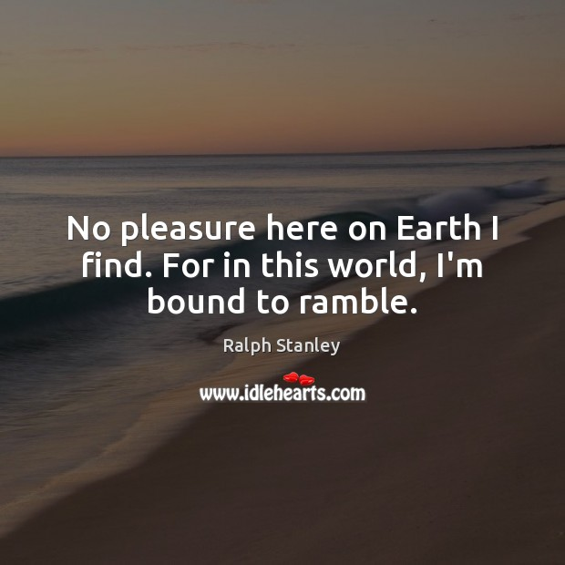 No pleasure here on Earth I find. For in this world, I'm bound to ramble. Ralph Stanley Picture Quote