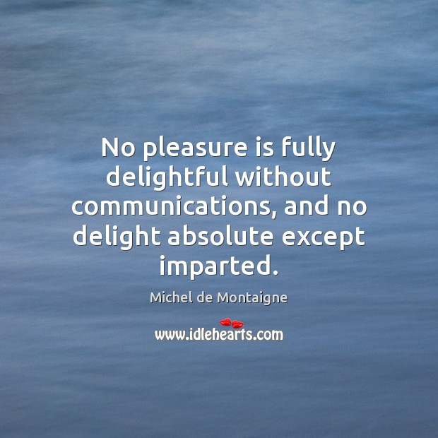 No pleasure is fully delightful without communications, and no delight absolute except Image