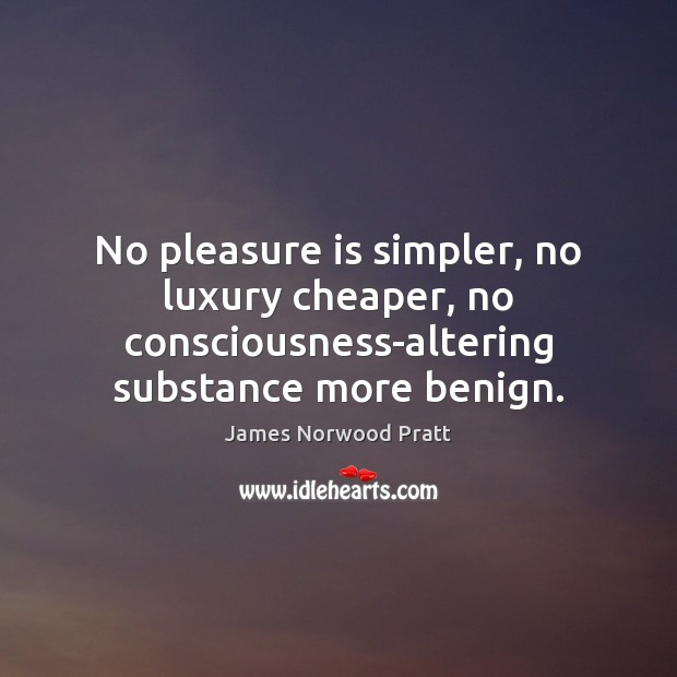 No pleasure is simpler, no luxury cheaper, no consciousness-altering substance more benign. Image