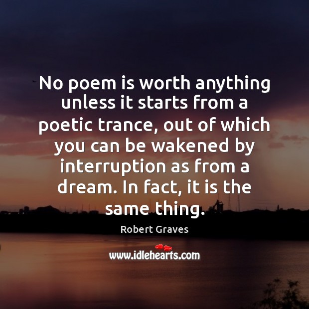 No poem is worth anything unless it starts from a poetic trance, Robert Graves Picture Quote