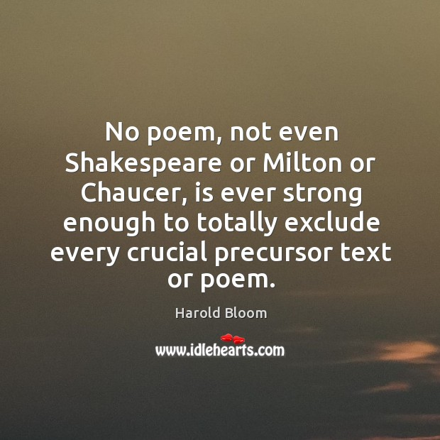 No poem, not even shakespeare or milton or chaucer Harold Bloom Picture Quote