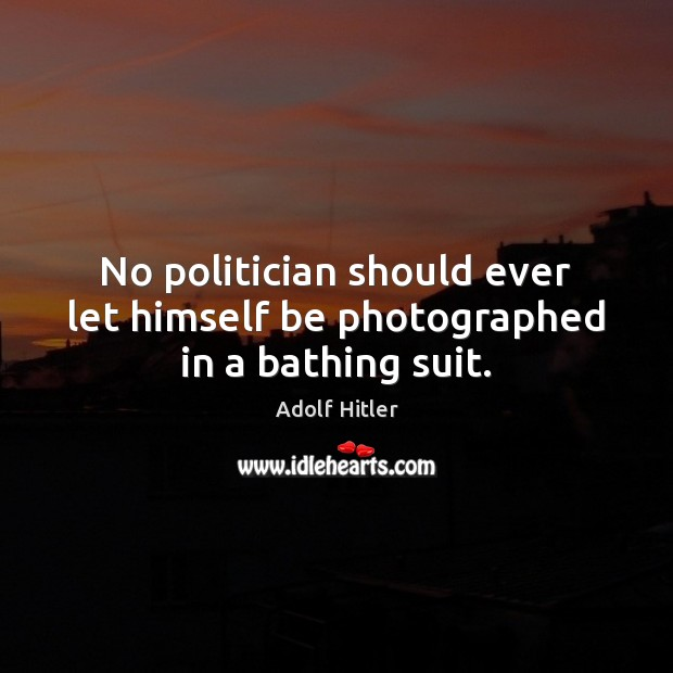 No politician should ever let himself be photographed in a bathing suit. Image