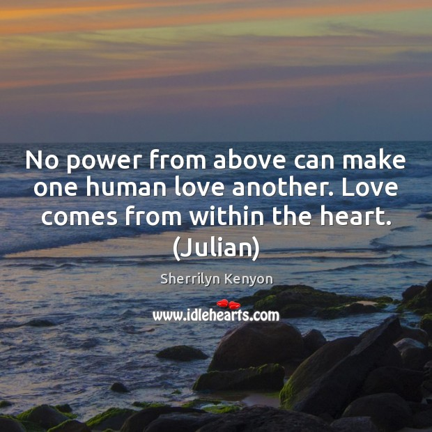 No power from above can make one human love another. Love comes Image
