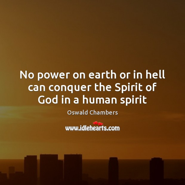 No power on earth or in hell can conquer the Spirit of God in a human spirit Oswald Chambers Picture Quote