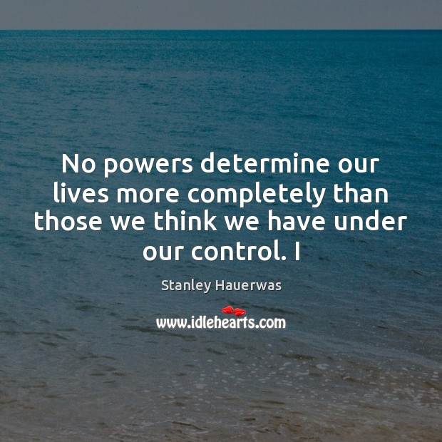 No powers determine our lives more completely than those we think we Image