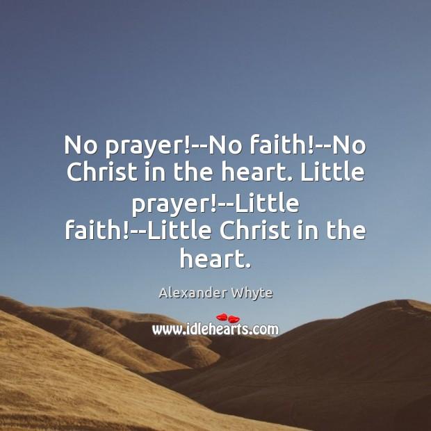 Image, No prayer!–No faith!–No Christ in the heart. Little prayer!–Little