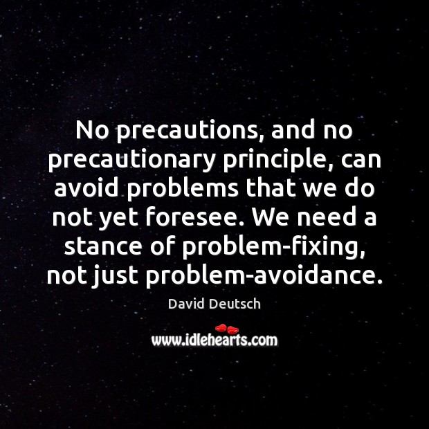 No precautions, and no precautionary principle, can avoid problems that we do David Deutsch Picture Quote