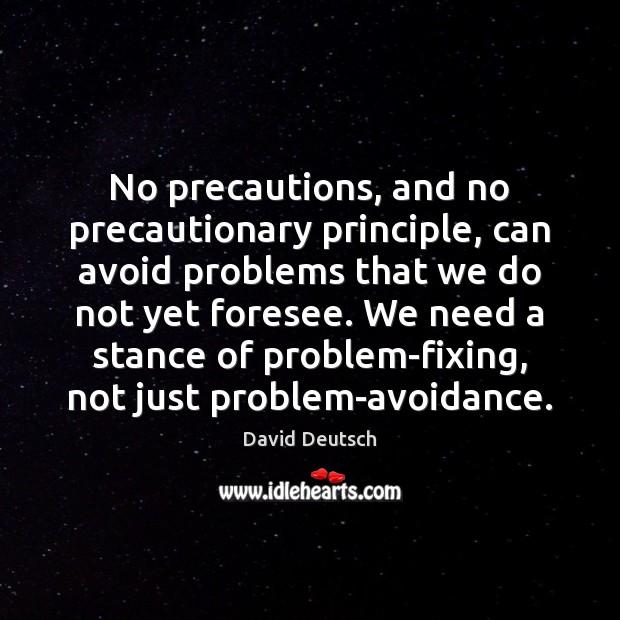 No precautions, and no precautionary principle, can avoid problems that we do Image