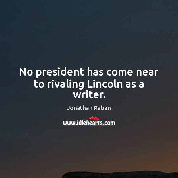 No president has come near to rivaling Lincoln as a writer. Jonathan Raban Picture Quote