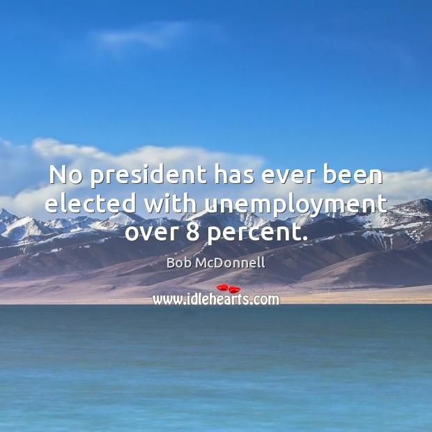 Image, No president has ever been elected with unemployment over 8 percent.