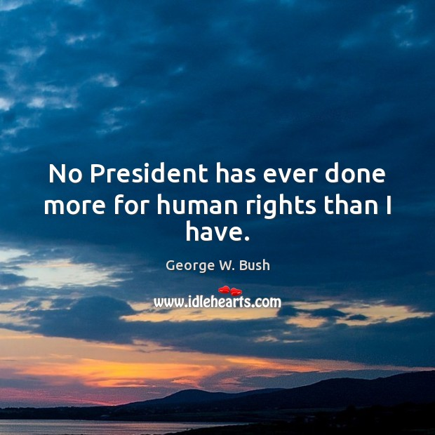 Image about No President has ever done more for human rights than I have.