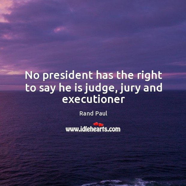 No president has the right to say he is judge, jury and executioner Image