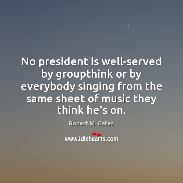 No president is well-served by groupthink or by everybody singing from the Image