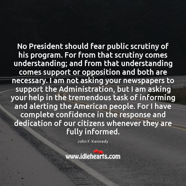No President should fear public scrutiny of his program. For from that John F. Kennedy Picture Quote
