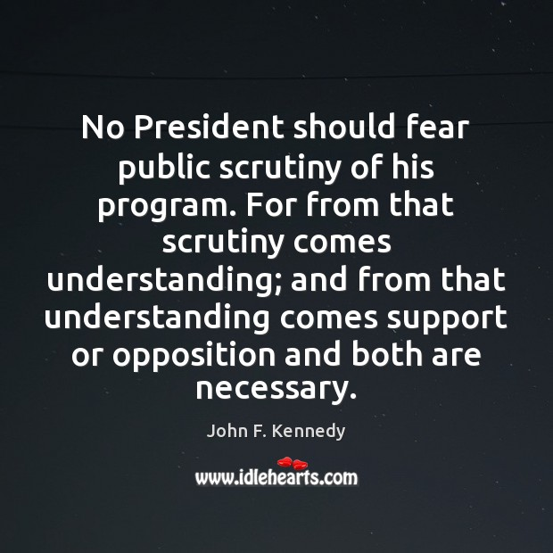 Image, No President should fear public scrutiny of his program. For from that