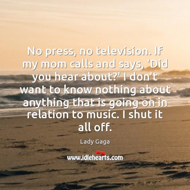 Image, No press, no television. If my mom calls and says, 'Did you