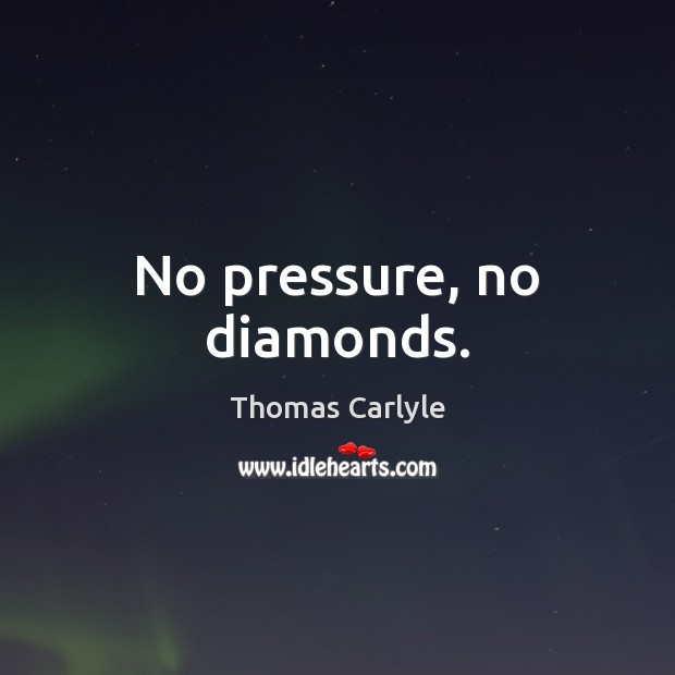 No pressure, no diamonds. Image
