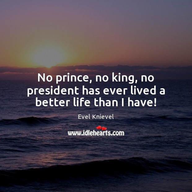 Image, No prince, no king, no president has ever lived a better life than I have!