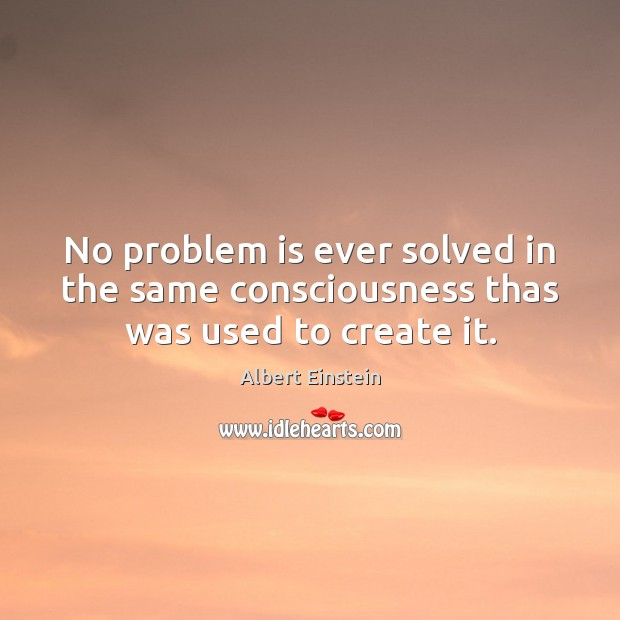 Image, No problem is ever solved in the same consciousness thas was used to create it.