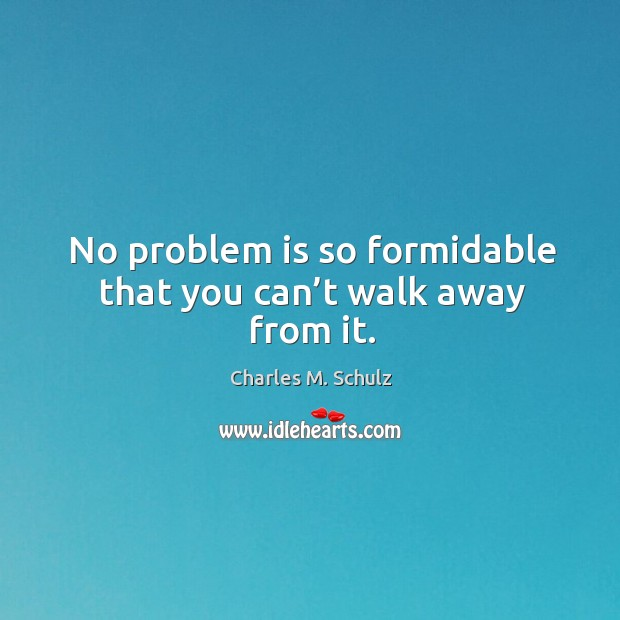 No problem is so formidable that you can't walk away from it. Image