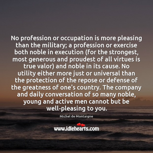 No profession or occupation is more pleasing than the military; a profession Michel de Montaigne Picture Quote
