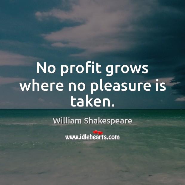 No profit grows where no pleasure is taken. Image