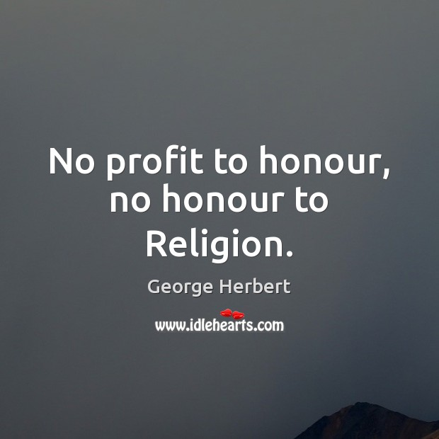 No profit to honour, no honour to Religion. Image