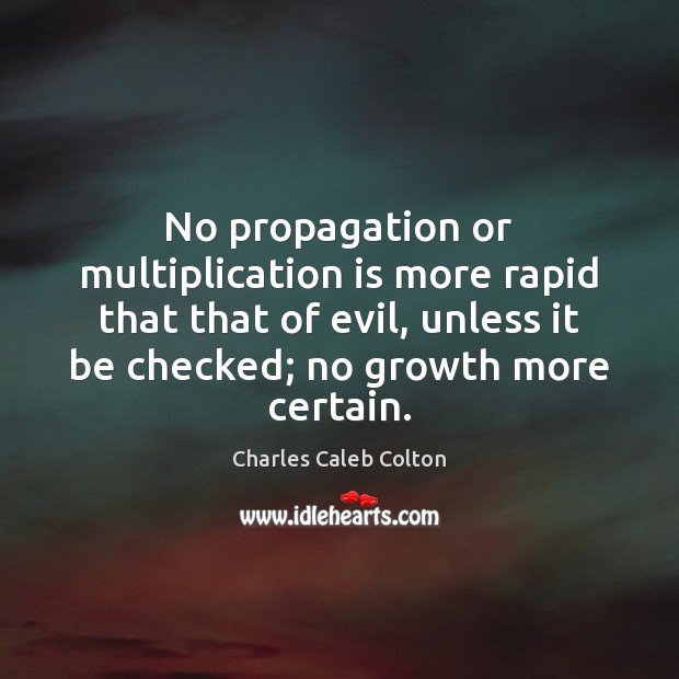 No propagation or multiplication is more rapid that that of evil, unless Charles Caleb Colton Picture Quote