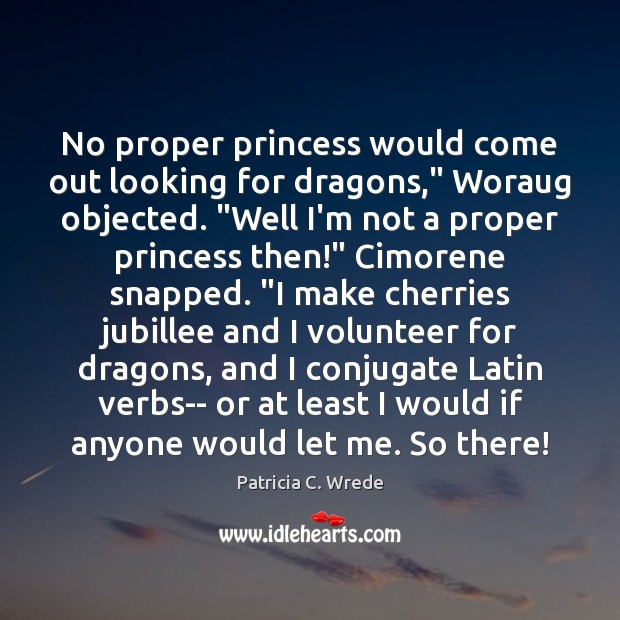 "Image, No proper princess would come out looking for dragons,"" Woraug objected. ""Well"
