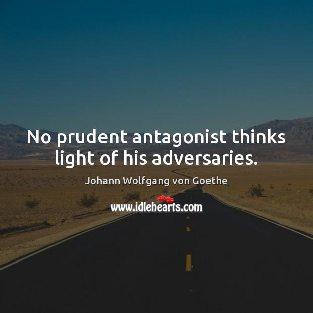 No prudent antagonist thinks light of his adversaries. Image