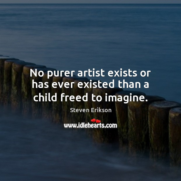No purer artist exists or has ever existed than a child freed to imagine. Image