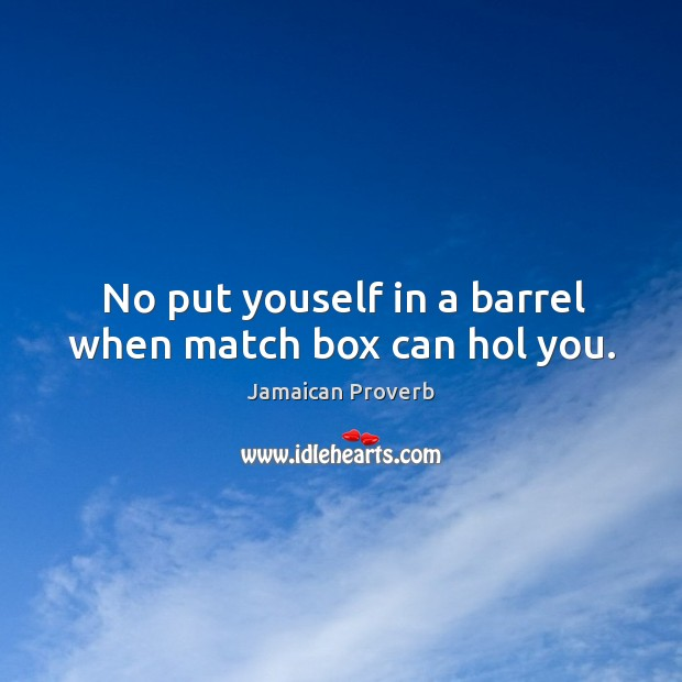 No put youself in a barrel when match box can hol you. Jamaican Proverbs Image