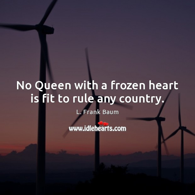 Image, No Queen with a frozen heart is fit to rule any country.