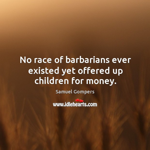 No race of barbarians ever existed yet offered up children for money. Samuel Gompers Picture Quote